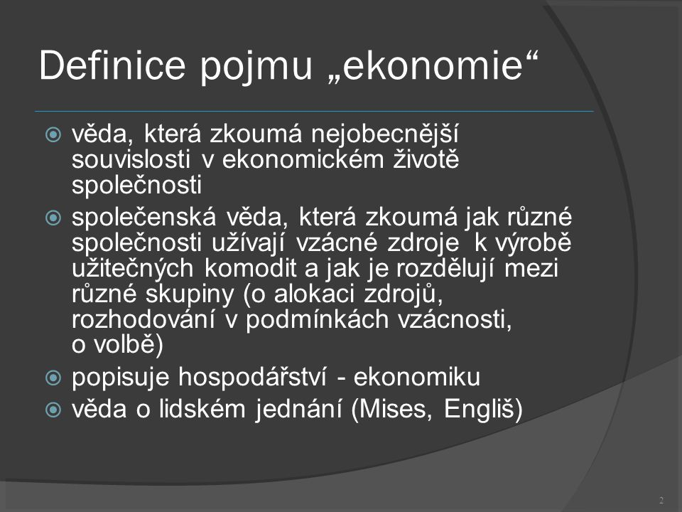 """2 Definice pojmu """"ekonomie  věda, která zkoumá nejobecnější souvislosti v ekonomickém životě společnosti  společenská věda, která zkoumá jak různé společnosti užívají vzácné zdroje k výrobě užitečných komodit a jak je rozdělují mezi různé skupiny (o alokaci zdrojů, rozhodování v podmínkách vzácnosti, o volbě)  popisuje hospodářství - ekonomiku  věda o lidském jednání (Mises, Engliš)"""