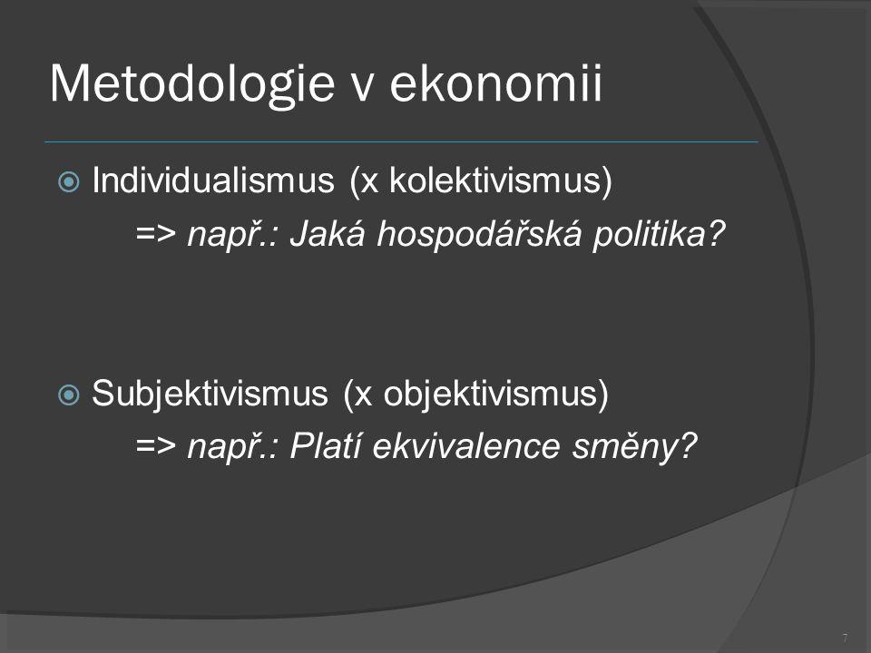 7 Metodologie v ekonomii  Individualismus (x kolektivismus) => např.: Jaká hospodářská politika.