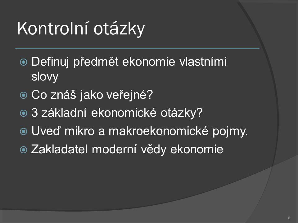 8 Kontrolní otázky  Definuj předmět ekonomie vlastními slovy  Co znáš jako veřejné.