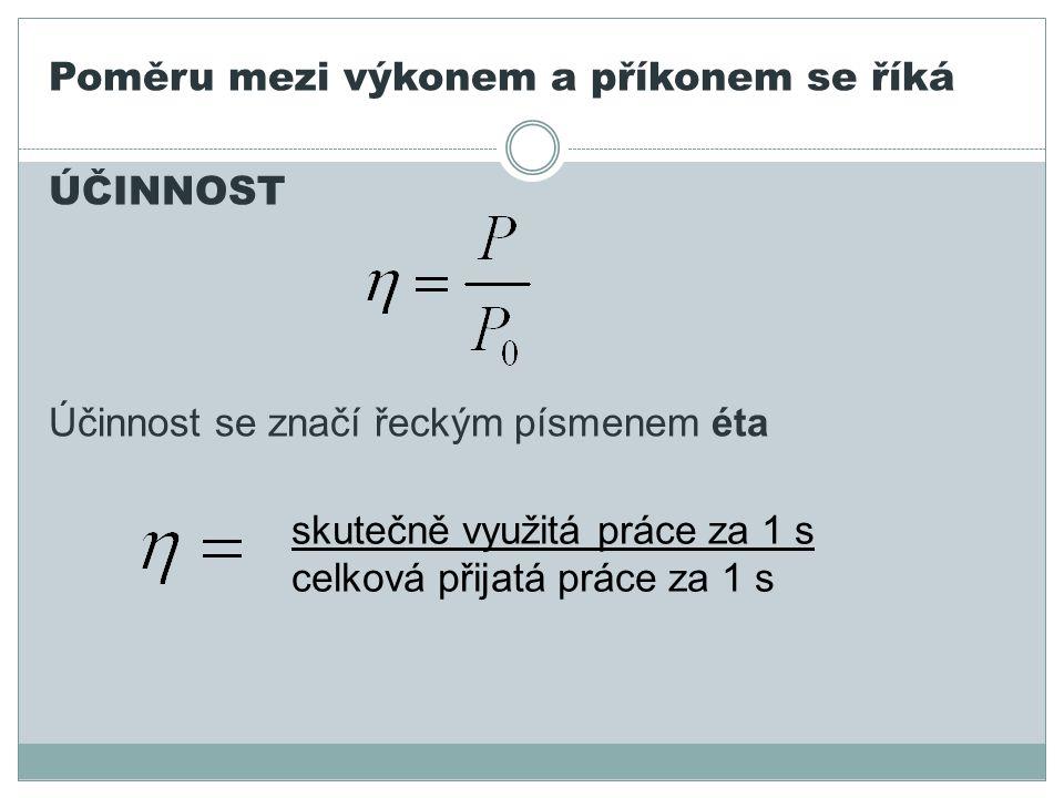 Poměru mezi výkonem a příkonem se říká ÚČINNOST Účinnost se značí řeckým písmenem éta skutečně využitá práce za 1 s celková přijatá práce za 1 s