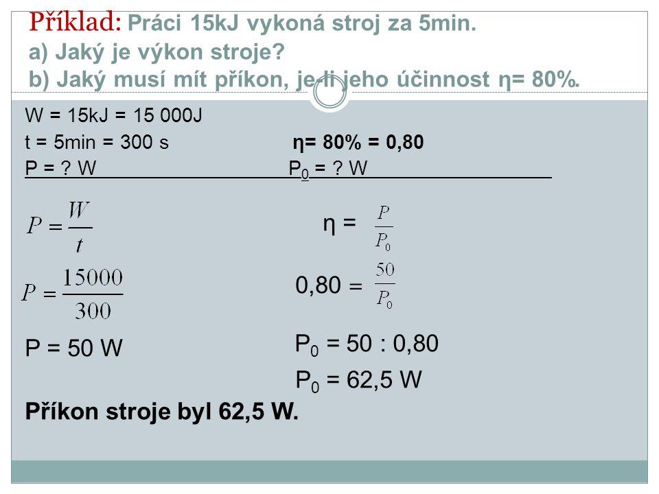 Příklad: Práci 15kJ vykoná stroj za 5min. a) Jaký je výkon stroje? b) Jaký musí mít příkon, je-li jeho účinnost η= 80%. W = 15kJ = 15 000J t = 5min =