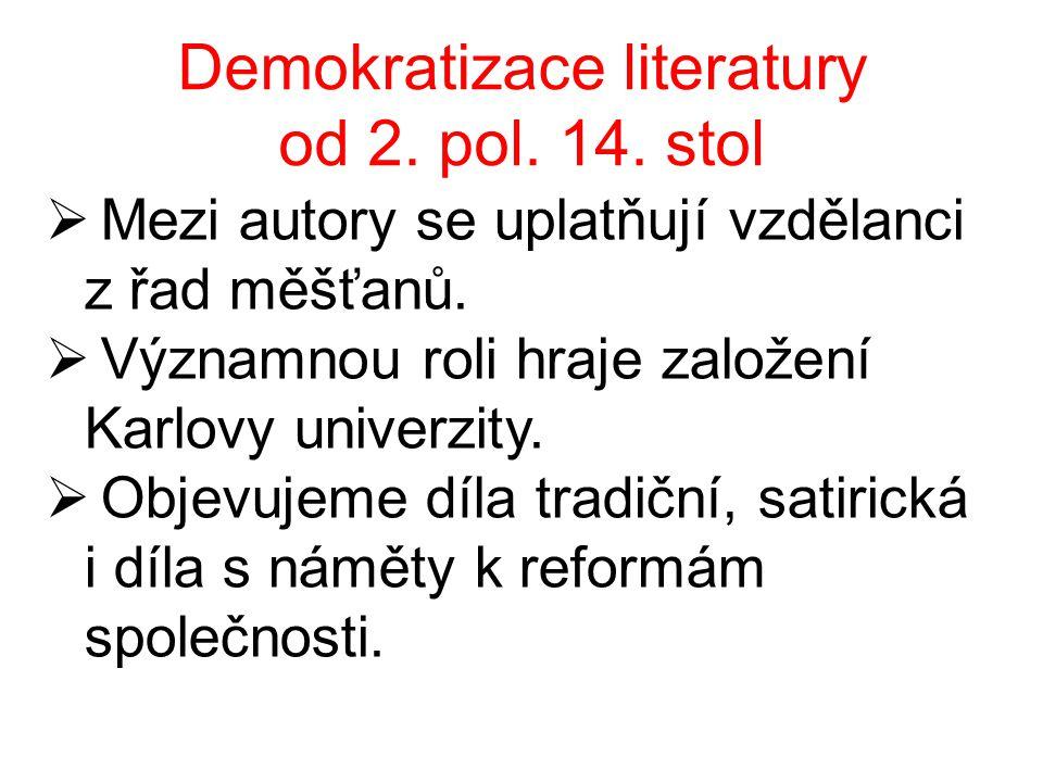 Demokratizace literatury od 2. pol. 14. stol  Mezi autory se uplatňují vzdělanci z řad měšťanů.  Významnou roli hraje založení Karlovy univerzity. 