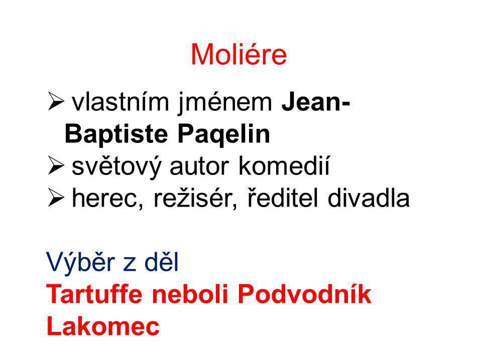Moliére  vlastním jménem Jean- Baptiste Paqelin  světový autor komedií  herec, režisér, ředitel divadla Výběr z děl Tartuffe neboli Podvodník Lakomec