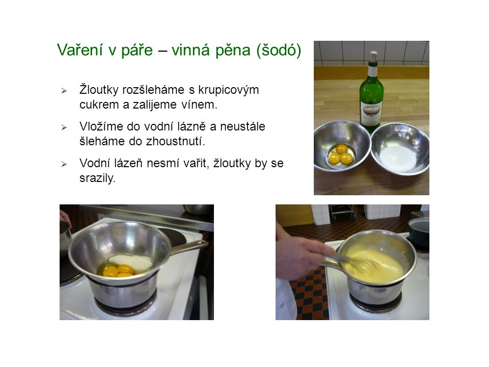 Vaření v páře – vinná pěna (šodó)  Žloutky rozšleháme s krupicovým cukrem a zalijeme vínem.  Vložíme do vodní lázně a neustále šleháme do zhoustnutí