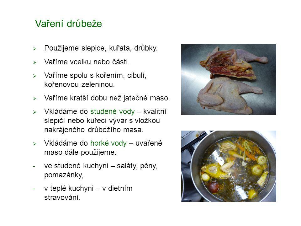 Vaření drůbeže  Použijeme slepice, kuřata, drůbky.  Vaříme vcelku nebo části.  Vaříme spolu s kořením, cibulí, kořenovou zeleninou.  Vaříme kratší