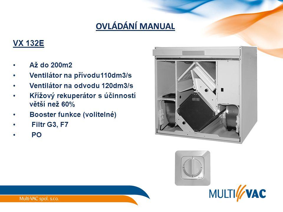 OVLÁDÁNÍ MANUAL VX 132E Až do 200m2 Ventilátor na přívodu110dm3/s Ventilátor na odvodu 120dm3/s Křížový rekuperátor s účinností větší než 60% Booster