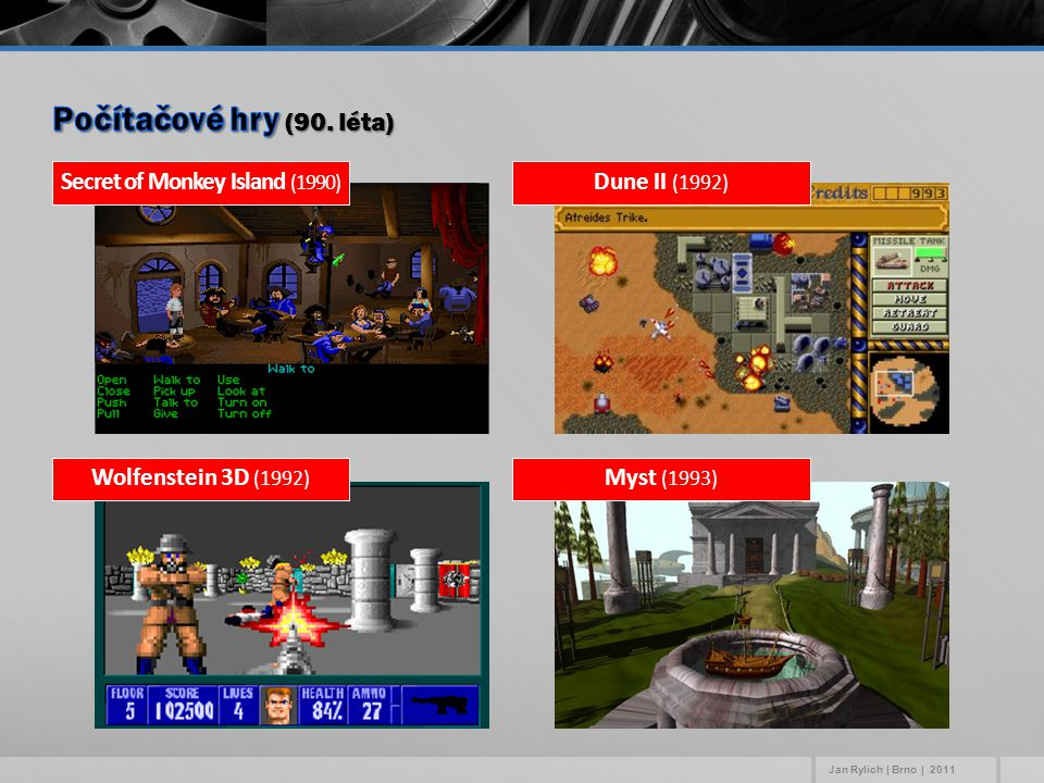 Dune II (1992) Secret of Monkey Island (1990) Myst (1993) Wolfenstein 3D (1992) Jan Rylich | Brno | 2011