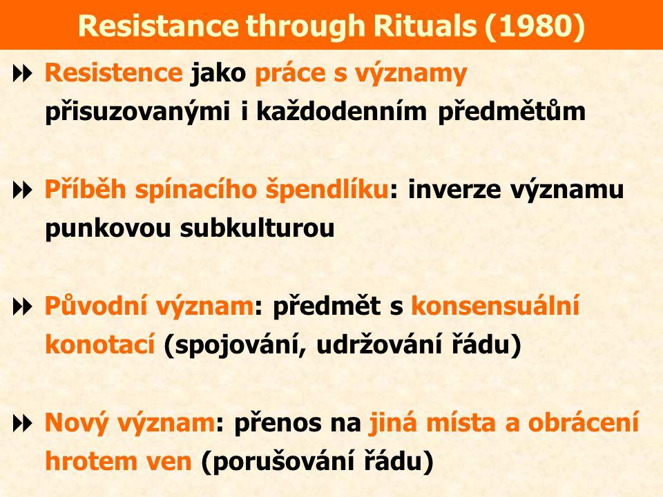 Resistance through Rituals (1980)  Resistence jako práce s významy přisuzovanými i každodenním předmětům  Příběh spínacího špendlíku: inverze významu punkovou subkulturou  Původní význam: předmět s konsensuální konotací (spojování, udržování řádu)  Nový význam: přenos na jiná místa a obrácení hrotem ven (porušování řádu)