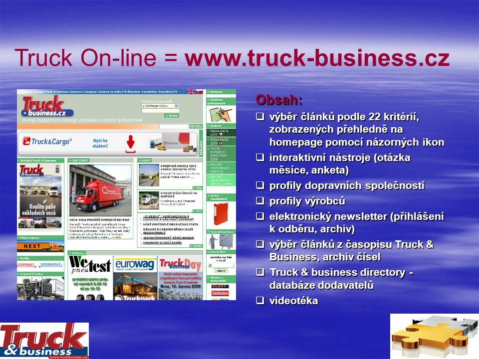 Truck On-line = www.truck-business.cz Obsah:  výběr článků podle 22 kritérií, zobrazených přehledně na homepage pomocí názorných ikon  interaktivní nástroje (otázka měsíce, anketa)  profily dopravních společností  profily výrobců  elektronický newsletter (přihlášení k odběru, archiv)  výběr článků z časopisu Truck & Business, archiv čísel  Truck & business directory - databáze dodavatelů  videotéka