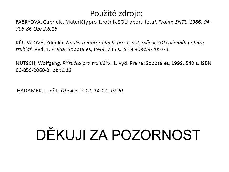 DĚKUJI ZA POZORNOST Použité zdroje: FABRYOVÁ, Gabriela. Materiály pro 1.ročník SOU oboru tesař. Praha: SNTL, 1986, 04- 708-86 Obr.2,6,18 KŘUPALOVÁ, Zd