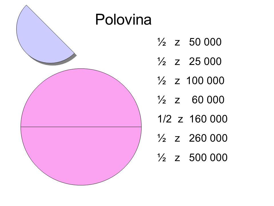 Polovina ½ z 50 000 ½ z 25 000 ½ z 100 000 ½ z 60 000 1/2 z 160 000 ½ z 260 000 ½ z 500 000