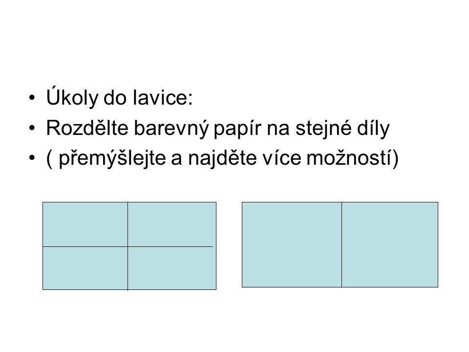 Úkoly do lavice: Rozdělte barevný papír na stejné díly ( přemýšlejte a najděte více možností)