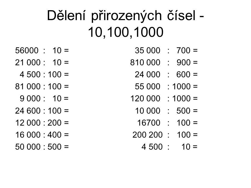 Dělení přirozených čísel - 10,100,1000 56000 : 10 = 21 000 : 10 = 4 500 : 100 = 81 000 : 100 = 9 000 : 10 = 24 600 : 100 = 12 000 : 200 = 16 000 : 400 = 50 000 : 500 = 35 000 : 700 = 810 000 : 900 = 24 000 : 600 = 55 000 : 1000 = 120 000 : 1000 = 10 000 : 500 = 16700 : 100 = 200 200 : 100 = 4 500 : 10 =