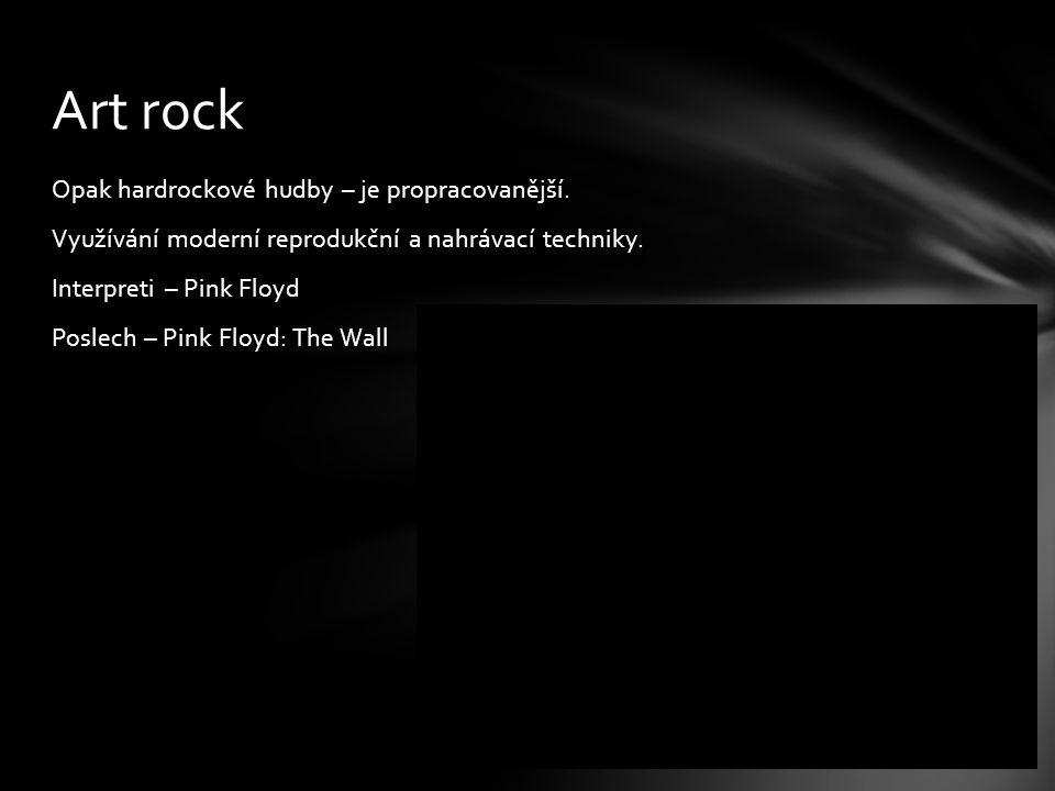 Opak hardrockové hudby – je propracovanější. Využívání moderní reprodukční a nahrávací techniky. Interpreti – Pink Floyd Poslech – Pink Floyd: The Wal