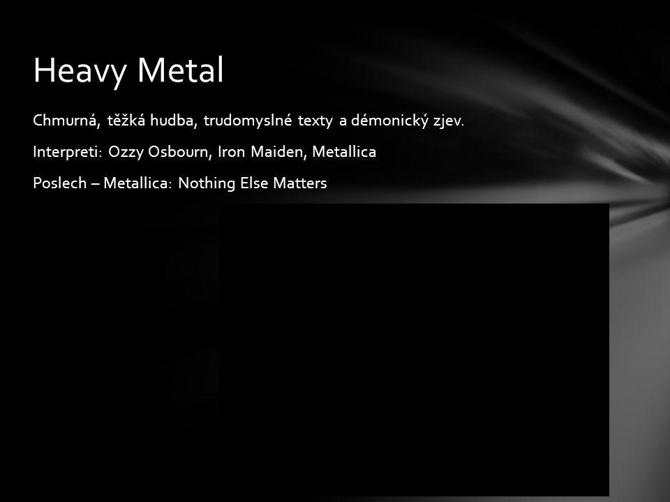 Chmurná, těžká hudba, trudomyslné texty a démonický zjev. Interpreti: Ozzy Osbourn, Iron Maiden, Metallica Poslech – Metallica: Nothing Else Matters H