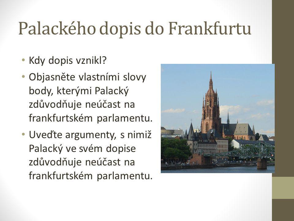 Palackého dopis do Frankfurtu Kdy dopis vznikl? Objasněte vlastními slovy body, kterými Palacký zdůvodňuje neúčast na frankfurtském parlamentu. Uveďte