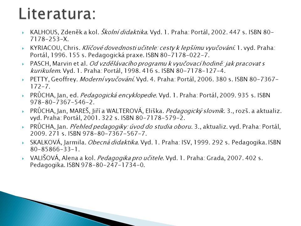  KALHOUS, Zdeněk a kol. Školní didaktika. Vyd. 1. Praha: Portál, 2002. 447 s. ISBN 80- 7178-253-X.  KYRIACOU, Chris. Klíčové dovednosti učitele: ces