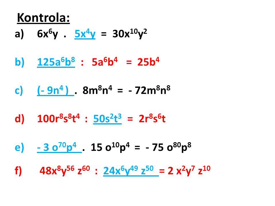 Kontrola: a)6x 6 y. 5x 4 y = 30x 10 y 2 b)125a 6 b 8 : 5a 6 b 4 = 25b 4 c)(- 9n 4 ). 8m 8 n 4 = - 72m 8 n 8 d)100r 8 s 8 t 4 : 50s 2 t 3 = 2r 8 s 6 t