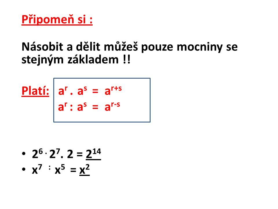 Připomeň si : Násobit a dělit můžeš pouze mocniny se stejným základem !! Platí: a r. a s = a r+s a r : a s = a r-s 2 6. 2 7. 2 = 2 14 x 7 : x 5 = x 2