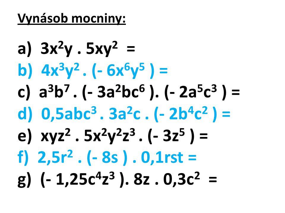 Vynásob mocniny: a) 3x 2 y. 5xy 2 = b) 4x 3 y 2. (- 6x 6 y 5 ) = c) a 3 b 7. (- 3a 2 bc 6 ). (- 2a 5 c 3 ) = d) 0,5abc 3. 3a 2 c. (- 2b 4 c 2 ) = e) x
