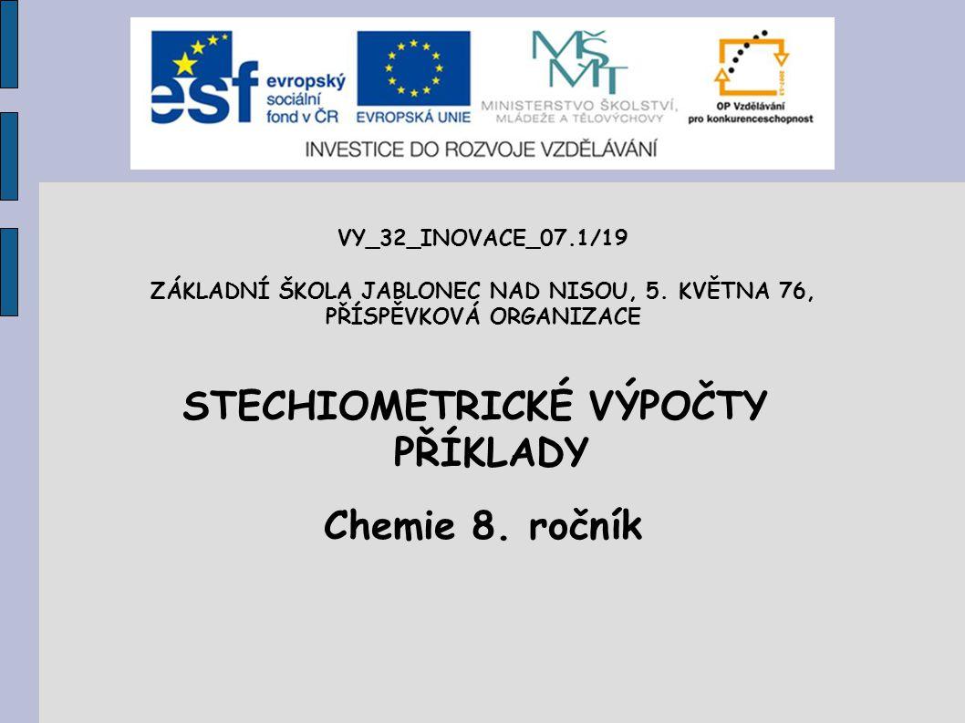 VY_32_INOVACE_07.1/19 ZÁKLADNÍ ŠKOLA JABLONEC NAD NISOU, 5. KVĚTNA 76, PŘÍSPĚVKOVÁ ORGANIZACE STECHIOMETRICKÉ VÝPOČTY PŘÍKLADY Chemie 8. ročník