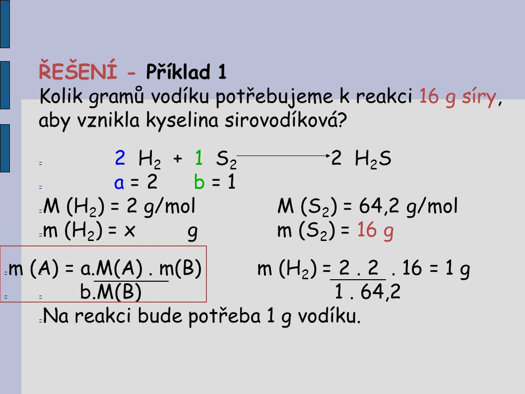 ŘEŠENÍ - Příklad 1 Kolik gramů vodíku potřebujeme k reakci 16 g síry, aby vznikla kyselina sirovodíková? 2 H 2 + 1 S 2 2 H 2 S a = 2 b = 1 M (H 2 ) =