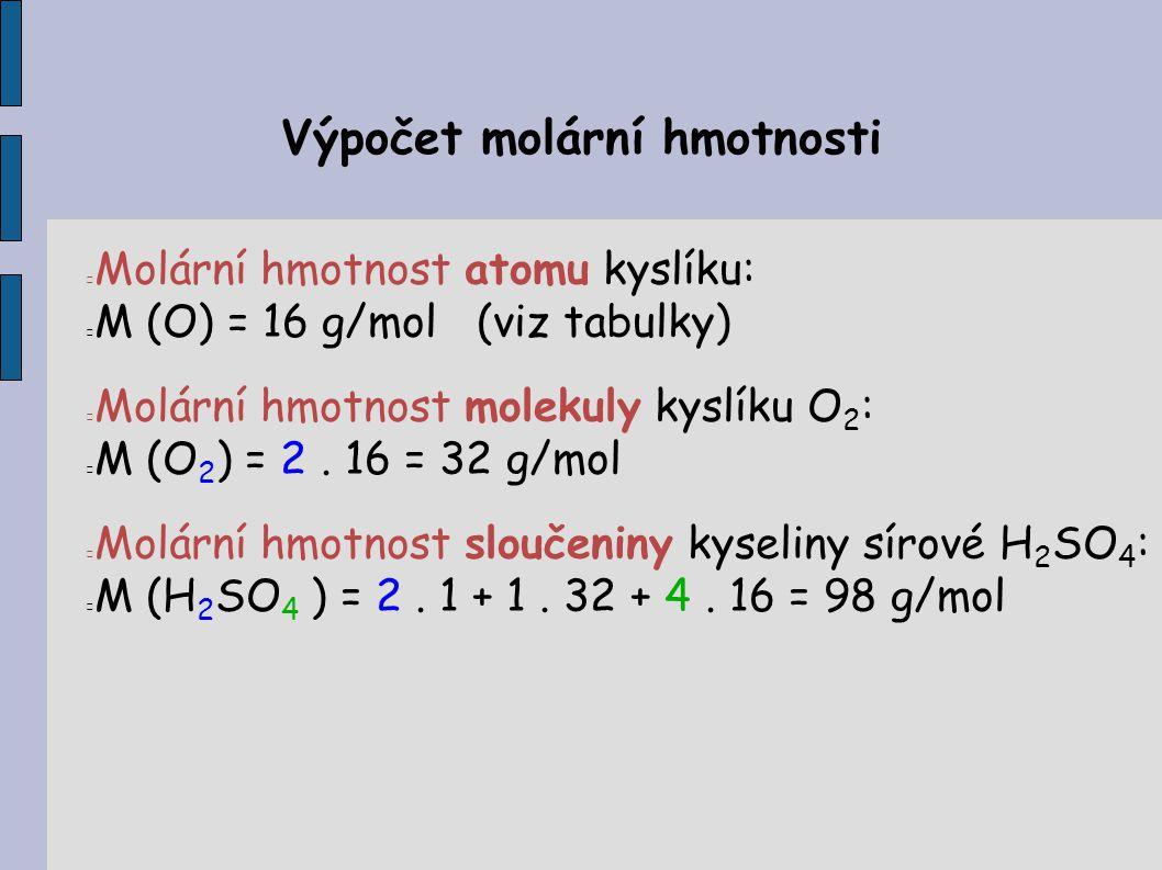 Výpočet molární hmotnosti Molární hmotnost atomu kyslíku: M (O) = 16 g/mol (viz tabulky) Molární hmotnost molekuly kyslíku O 2 : M (O 2 ) = 2. 16 = 32