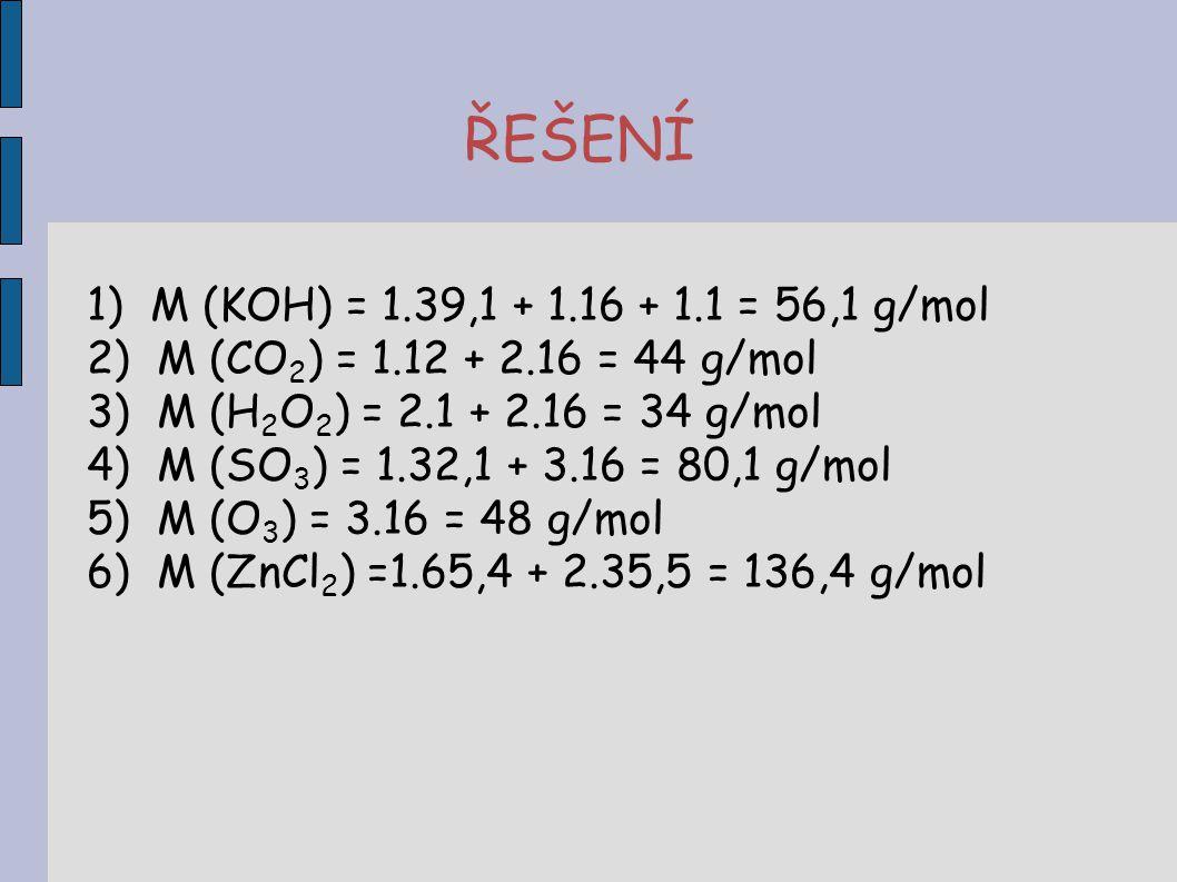 ŘEŠENÍ 1) M (KOH) = 1.39,1 + 1.16 + 1.1 = 56,1 g/mol 2) M (CO 2 ) = 1.12 + 2.16 = 44 g/mol 3) M (H 2 O 2 ) = 2.1 + 2.16 = 34 g/mol 4) M (SO 3 ) = 1.32