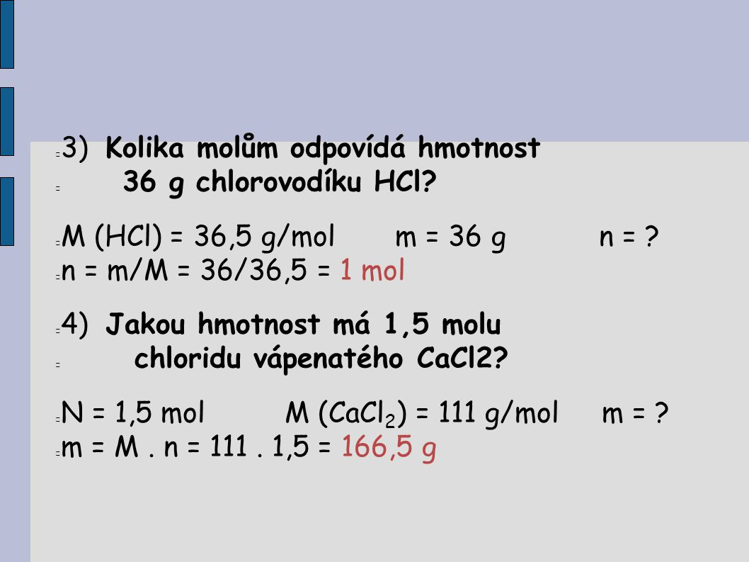 3) Kolika molům odpovídá hmotnost 36 g chlorovodíku HCl? M (HCl) = 36,5 g/molm = 36 g n = ? n = m/M = 36/36,5 = 1 mol 4) Jakou hmotnost má 1,5 molu ch
