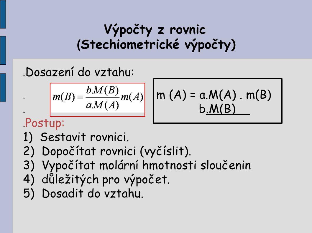 Výpočty z rovnic ( Stechiometrické výpočty) Dosazení do vztahu: m (A) = a.M(A). m(B) b.M(B) Postup: 1) Sestavit rovnici. 2) Dopočítat rovnici (vyčísli