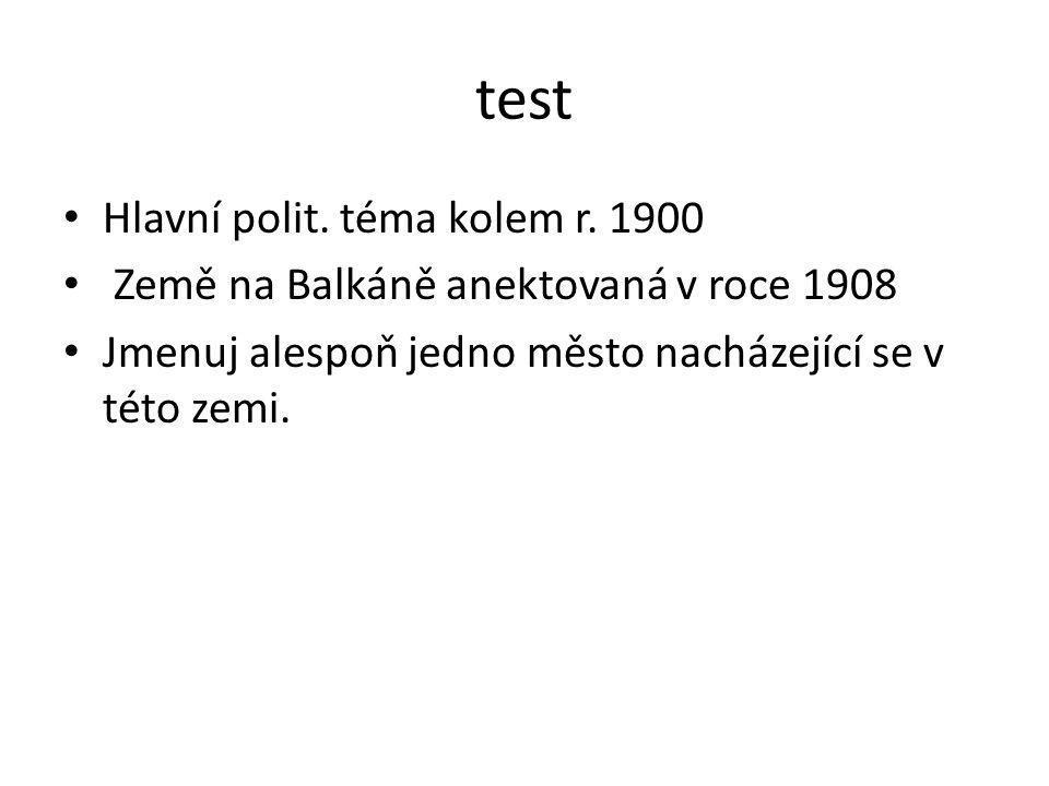 test Hlavní polit. téma kolem r. 1900 Země na Balkáně anektovaná v roce 1908 Jmenuj alespoň jedno město nacházející se v této zemi.