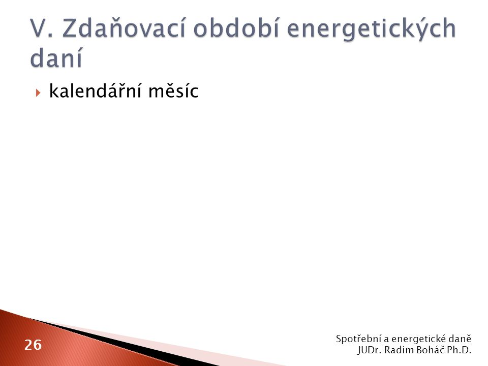  kalendářní měsíc Spotřební a energetické daně JUDr. Radim Boháč Ph.D. 26