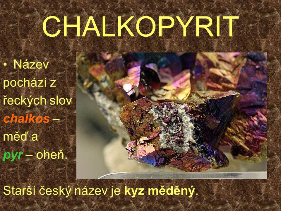 CHALKOPYRIT Název pochází z řeckých slov chalkos – měď a pyr – oheň. Starší český název je kyz měděný.