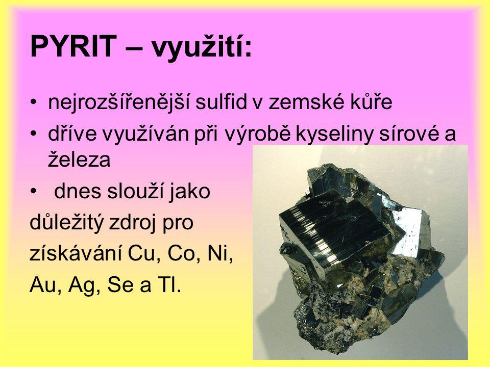 PYRIT – využití: nejrozšířenější sulfid v zemské kůře dříve využíván při výrobě kyseliny sírové a železa dnes slouží jako důležitý zdroj pro získávání