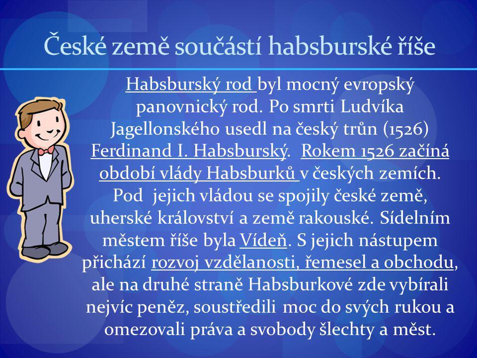 České země součástí habsburské říše Habsburský rod byl mocný evropský panovnický rod. Po smrti Ludvíka Jagellonského usedl na český trůn (1526) Ferdin
