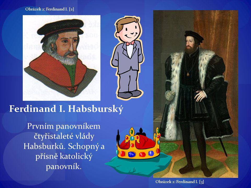 Ferdinand I. Habsburský Prvním panovníkem čtyřistaleté vlády Habsburků. Schopný a přísně katolický panovník. Obrázek 2: Ferdinand I. [2] Obrázek 2: Fe