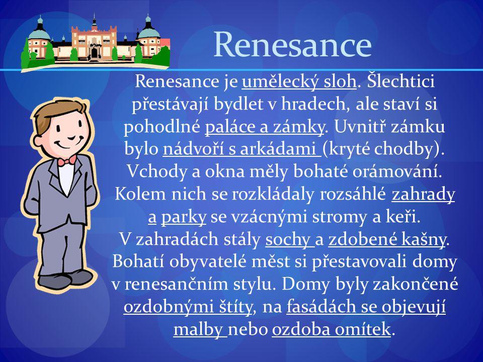 Renesance Renesance je umělecký sloh. Šlechtici přestávají bydlet v hradech, ale staví si pohodlné paláce a zámky. Uvnitř zámku bylo nádvoří s arkádam