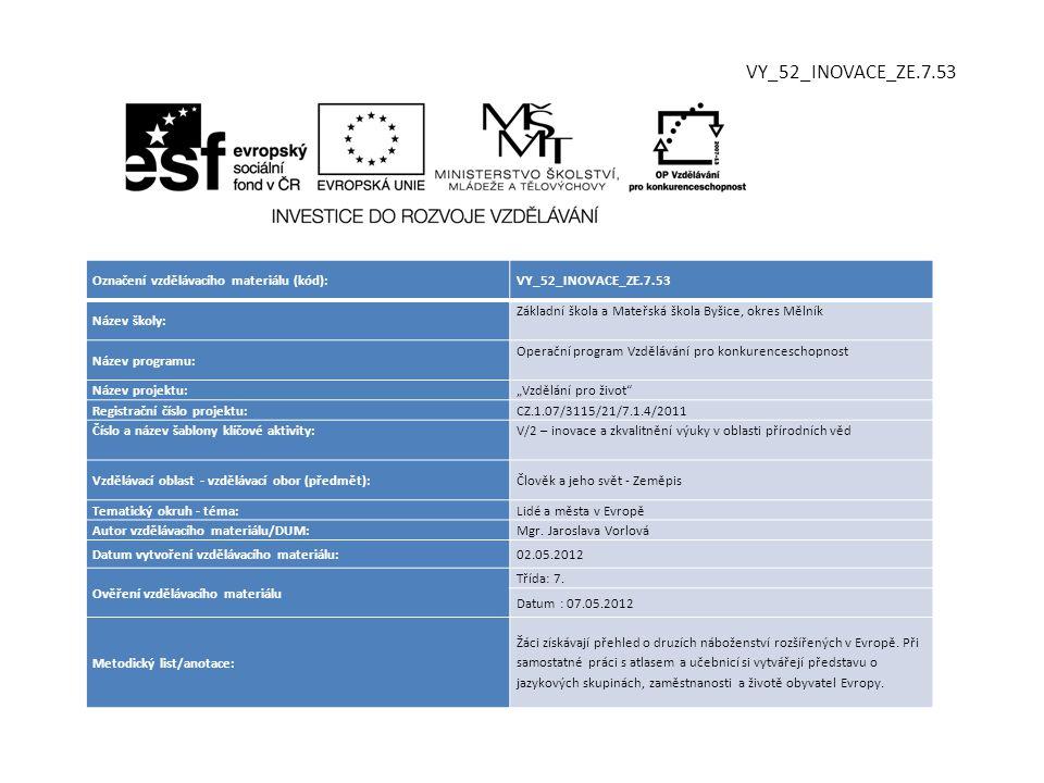 """Označení vzdělávacího materiálu (kód):VY_52_INOVACE_ZE.7.53 Název školy: Základní škola a Mateřská škola Byšice, okres Mělník Název programu: Operační program Vzdělávání pro konkurenceschopnost Název projektu: """"Vzdělání pro život Registrační číslo projektu: CZ.1.07/3115/21/7.1.4/2011 Číslo a název šablony klíčové aktivity:V/2 – inovace a zkvalitnění výuky v oblasti přírodních věd Vzdělávací oblast - vzdělávací obor (předmět):Člověk a jeho svět - Zeměpis Tematický okruh - téma:Lidé a města v Evropě Autor vzdělávacího materiálu/DUM:Mgr."""