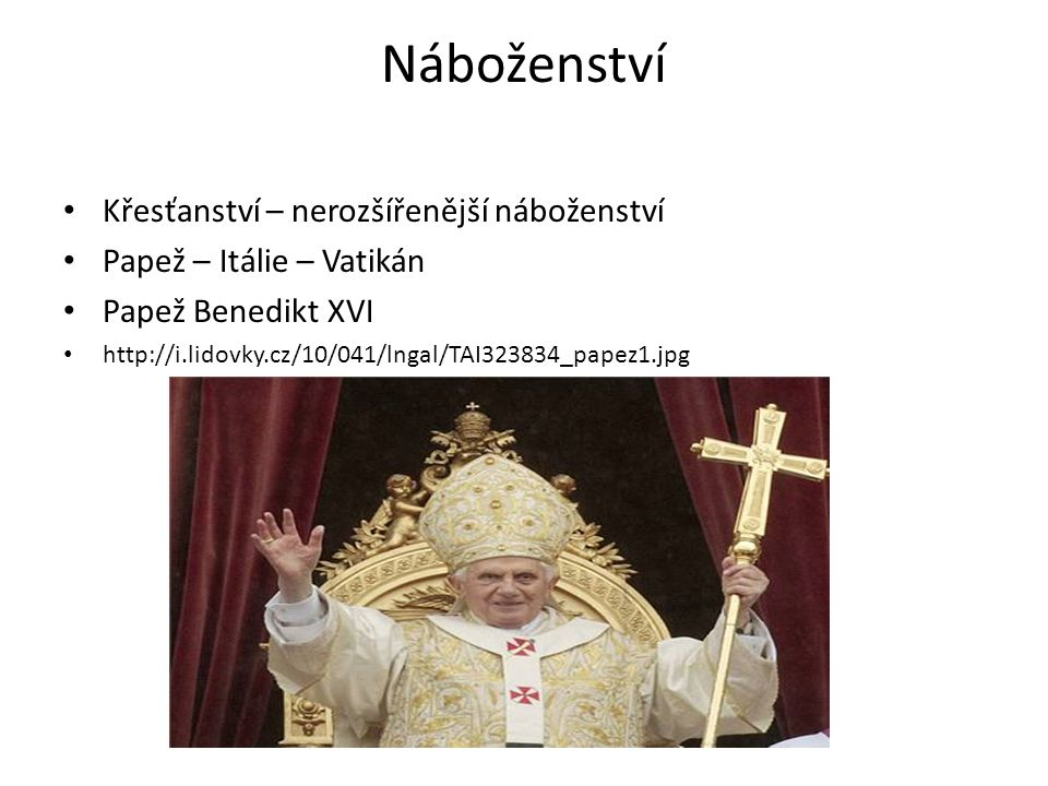 Náboženství Křesťanství – nerozšířenější náboženství Papež – Itálie – Vatikán Papež Benedikt XVI http://i.lidovky.cz/10/041/lngal/TAI323834_papez1.jpg