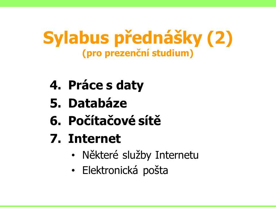 Sylabus přednášky (2) (pro prezenční studium) 4.Práce s daty 5.Databáze 6.Počítačové sítě 7.Internet Některé služby Internetu Elektronická pošta