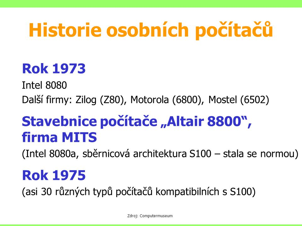 "Rok 1973 Intel 8080 Další firmy: Zilog (Z80), Motorola (6800), Mostel (6502) Stavebnice počítače ""Altair 8800"", firma MITS (Intel 8080a, sběrnicová ar"