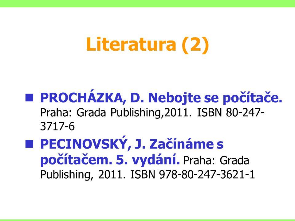 Literatura (2) PROCHÁZKA, D. Nebojte se počítače. Praha: Grada Publishing,2011. ISBN 80-247- 3717-6 PECINOVSKÝ, J. Začínáme s počítačem. 5. vydání. Pr