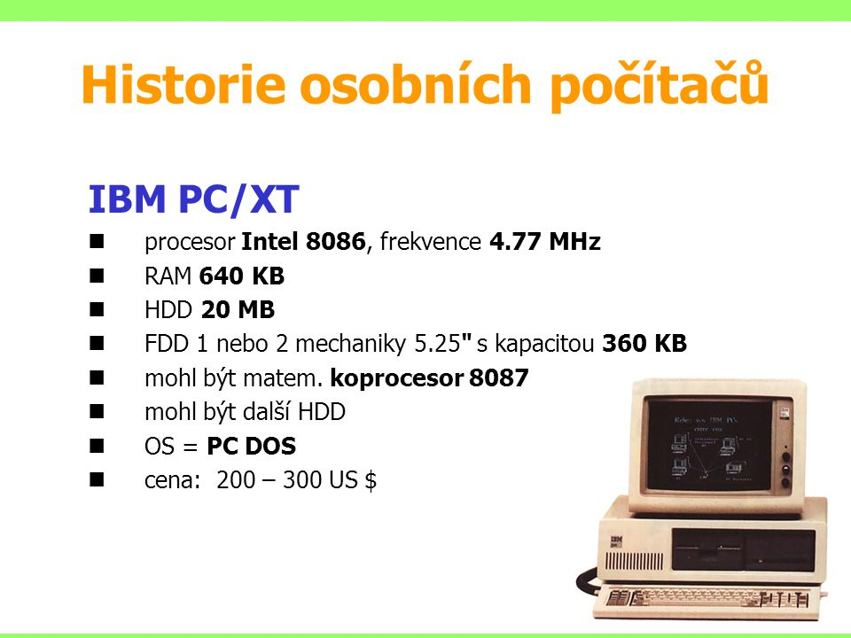IBM PC/XT procesor Intel 8086, frekvence 4.77 MHz RAM 640 KB HDD 20 MB FDD 1 nebo 2 mechaniky 5.25