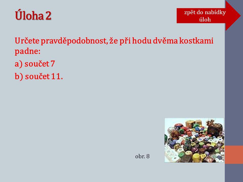 Úloha 2 Určete pravděpodobnost, že při hodu dvěma kostkami padne: a) součet 7 b) součet 11.
