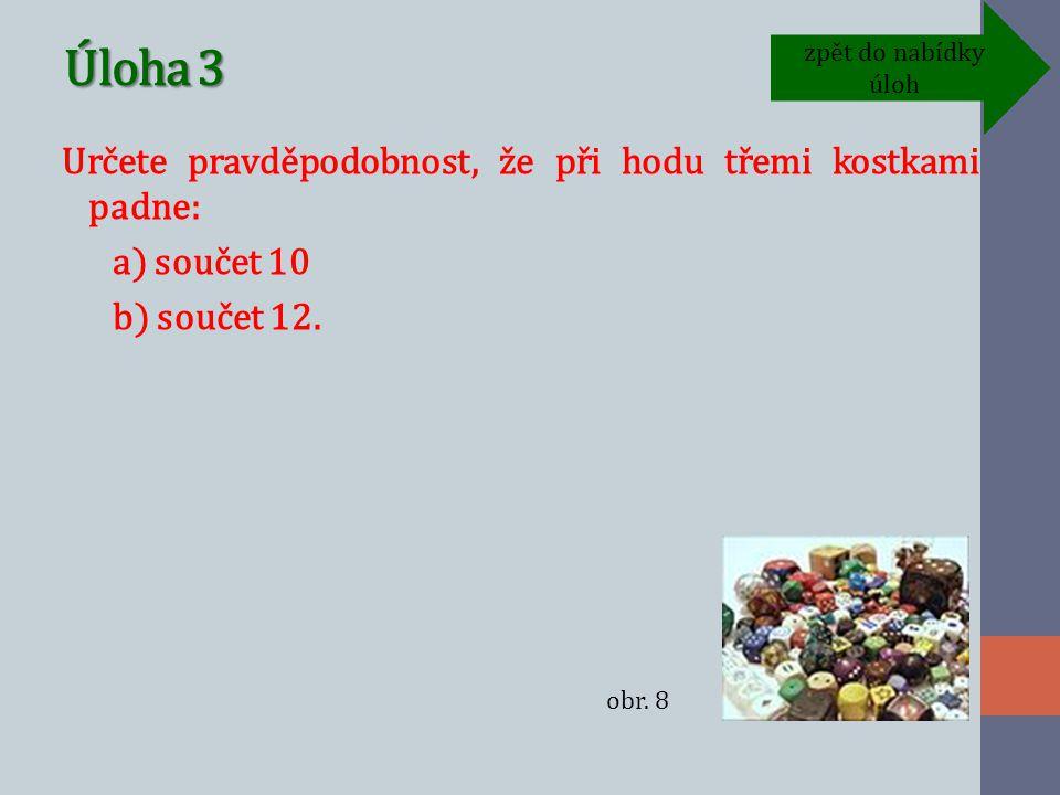 Úloha 3 Určete pravděpodobnost, že při hodu třemi kostkami padne: a) součet 10 b) součet 12.