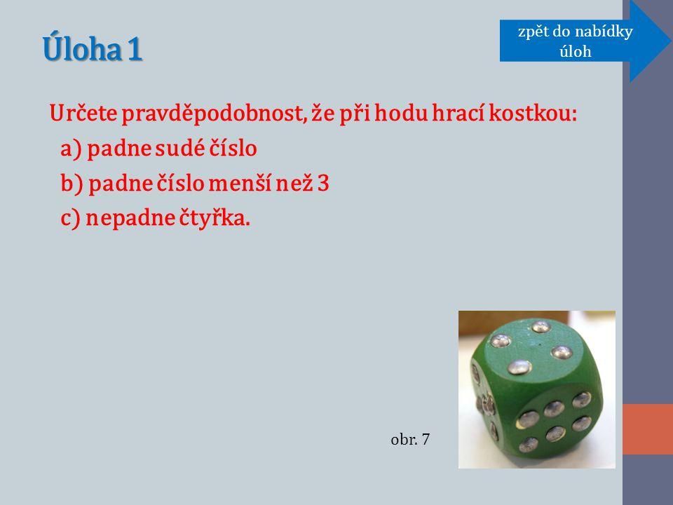 Úloha 1 Určete pravděpodobnost, že při hodu hrací kostkou: a) padne sudé číslo b) padne číslo menší než 3 c) nepadne čtyřka.