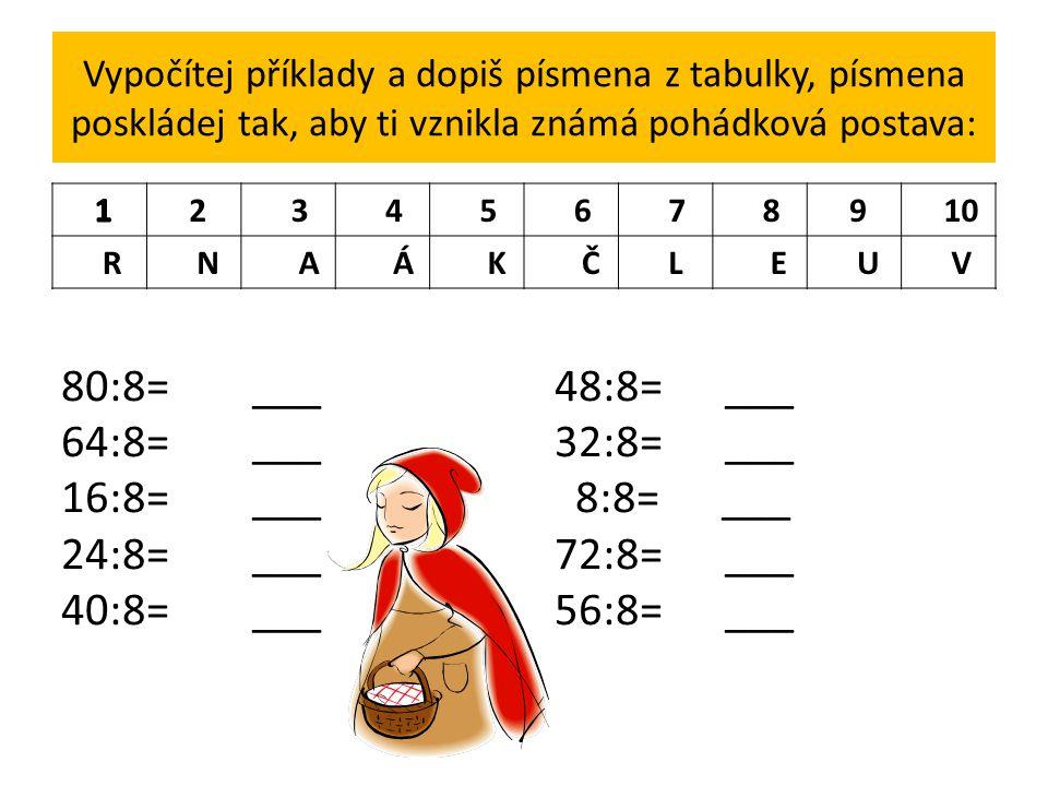 Vypočítej příklady a dopiš písmena z tabulky, písmena poskládej tak, aby ti vznikla známá pohádková postava: 2 3 4 5 6 7 8 9 10 R N A Á K Č L E U V 80