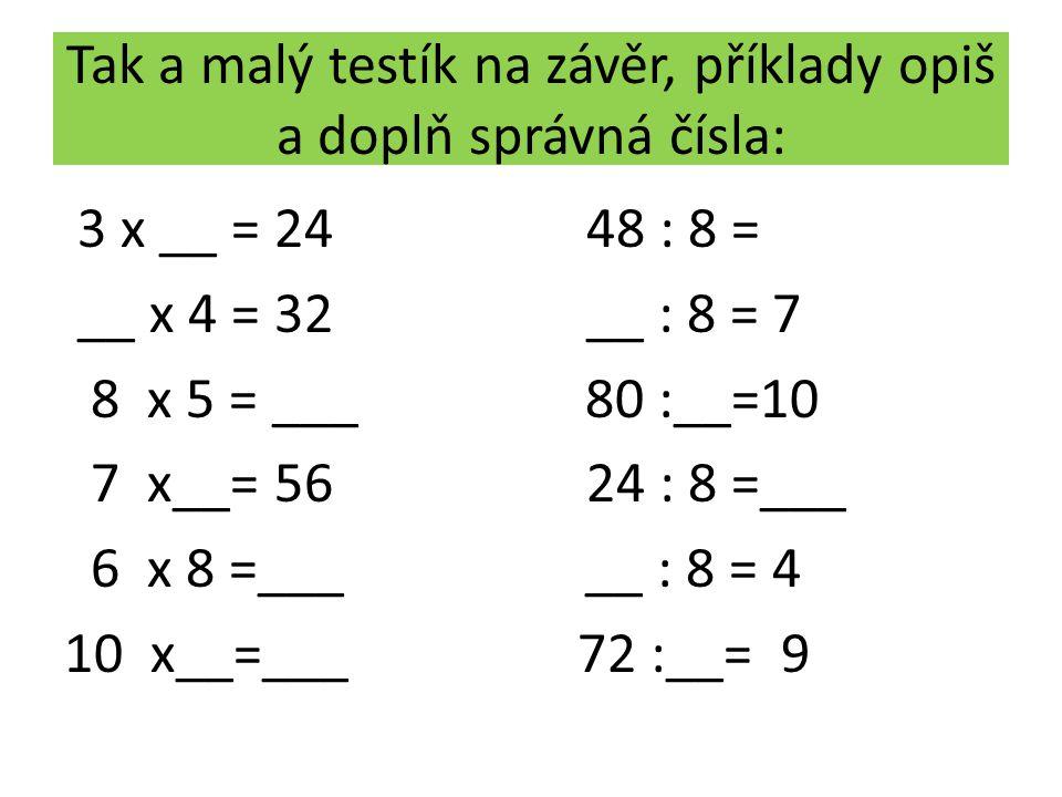Tak a malý testík na závěr, příklady opiš a doplň správná čísla: 3 x __ = 24 48 : 8 = __ x 4 = 32 __ : 8 = 7 8 x 5 = ___ 80 :__=10 7 x__= 56 24 : 8 =_