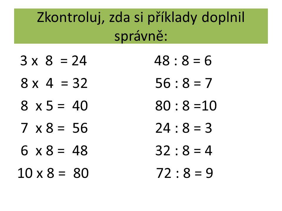 Zkontroluj, zda si příklady doplnil správně: 3 x 8 = 24 48 : 8 = 6 8 x 4 = 32 56 : 8 = 7 8 x 5 = 40 80 : 8 =10 7 x 8 = 56 24 : 8 = 3 6 x 8 = 48 32 : 8