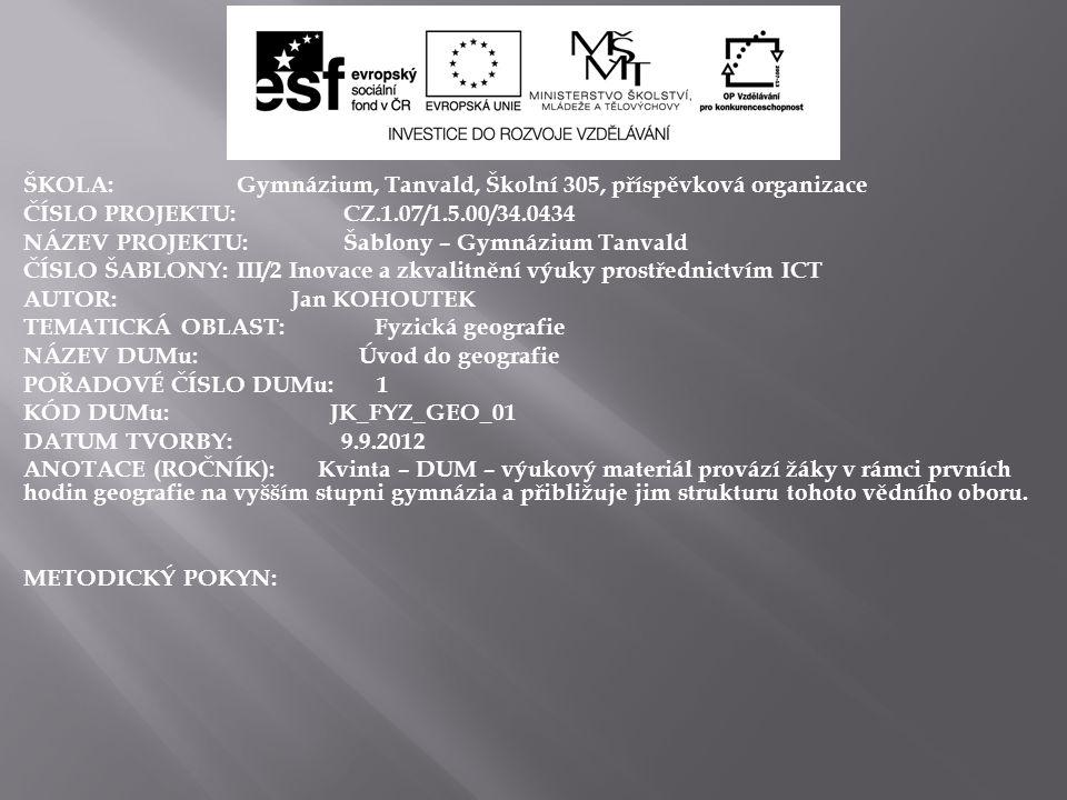 ŠKOLA:Gymnázium, Tanvald, Školní 305, příspěvková organizace ČÍSLO PROJEKTU:CZ.1.07/1.5.00/34.0434 NÁZEV PROJEKTU:Šablony – Gymnázium Tanvald ČÍSLO ŠABLONY:III/2 Inovace a zkvalitnění výuky prostřednictvím ICT AUTOR: Jan KOHOUTEK TEMATICKÁ OBLAST: Fyzická geografie NÁZEV DUMu: Úvod do geografie POŘADOVÉ ČÍSLO DUMu: 1 KÓD DUMu: JK_FYZ_GEO_01 DATUM TVORBY: 9.9.2012 ANOTACE (ROČNÍK): Kvinta – DUM – výukový materiál provází žáky v rámci prvních hodin geografie na vyšším stupni gymnázia a přibližuje jim strukturu tohoto vědního oboru.